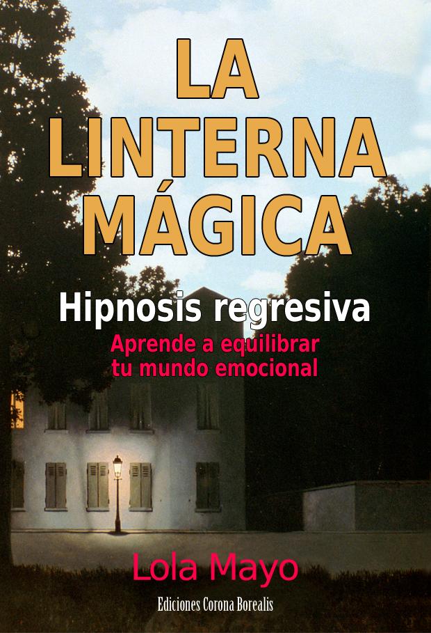 La Linterna Mágica. Hipnosis regresiva: aprende a equilibrar tu mundo emocional