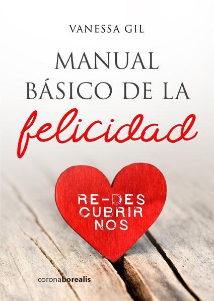 MANUAL BÁSICO DE LA FELICIDAD: RE-DESCUBRIRNOS